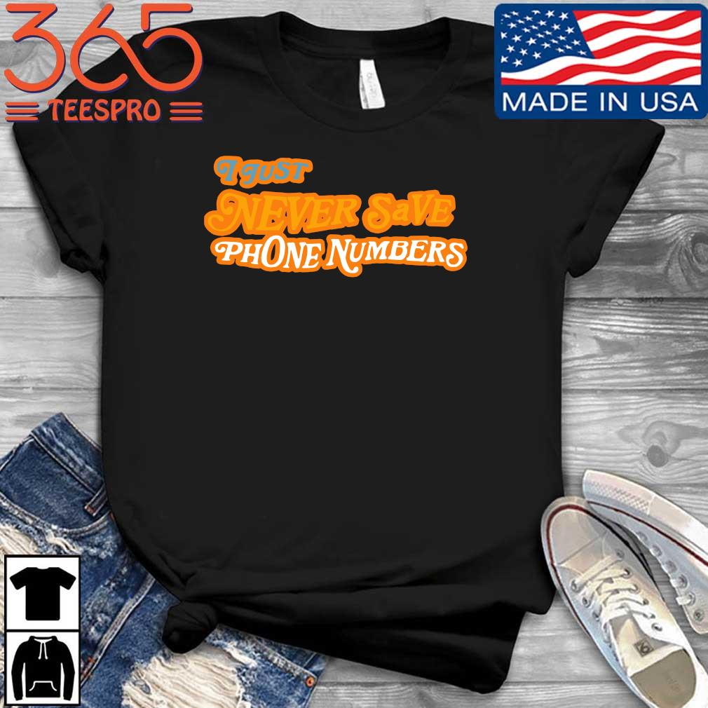 I just never save phone numbers shirt