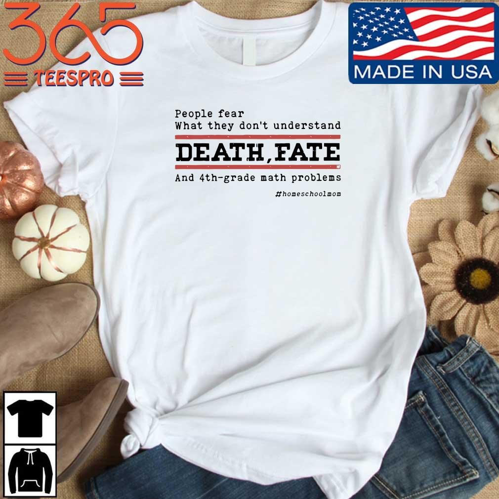 People fear what they don't understand death fate and 4th-grade math problems shirt