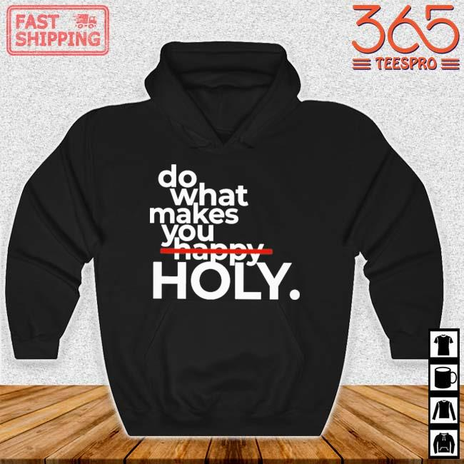 Do What Makes You Holy Shirt Hoodie den