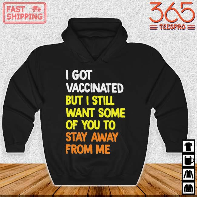 I Got Vaccinated But I Still Want Some Of You To Stay Away From Me Shirt Hoodie den