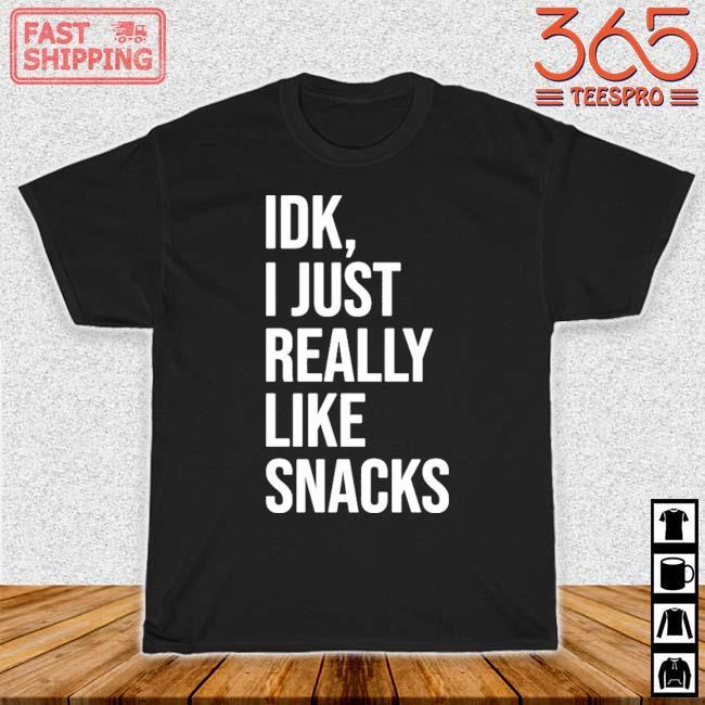 Idk I Just Really Like Snacks Shirt