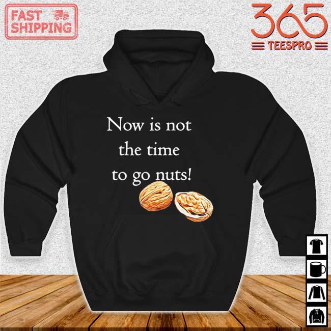 Now Is Not The Time To Go Nuts Shirt Hoodie den