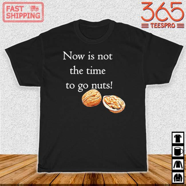 Now Is Not The Time To Go Nuts Shirt