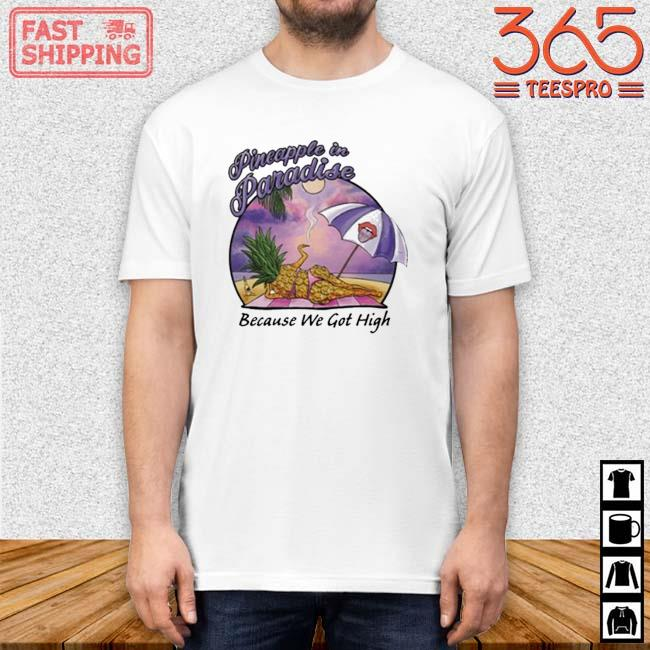 Pineapple In Paradise Because We Got High Shirt