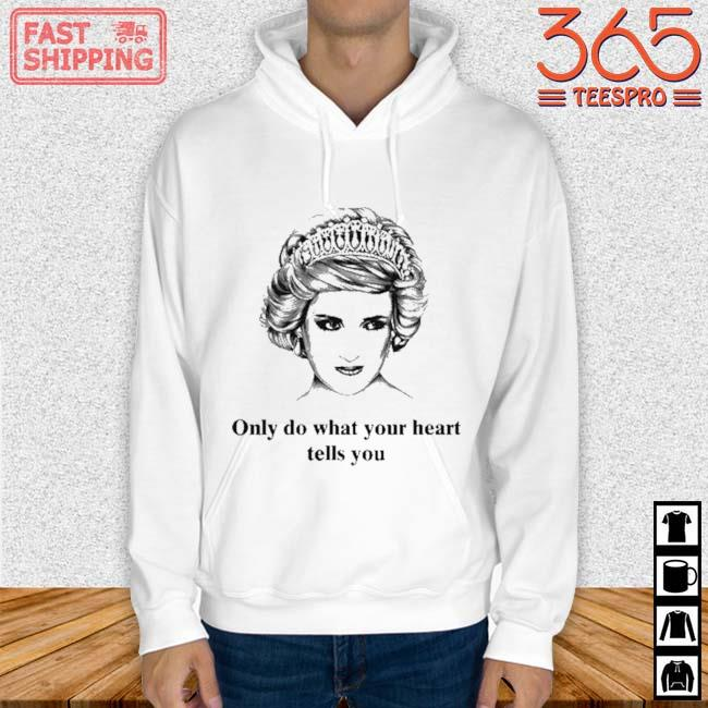 Princess Diana Only Do What Your Heart Tells You Shirt Hoodie trang