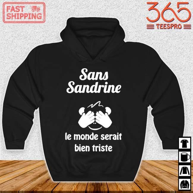 Sans Sandrine Le Monde Serait Bien Triste Shirt Hoodie den