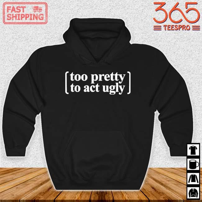 Too Pretty To Act Ugly Shirt Hoodie den