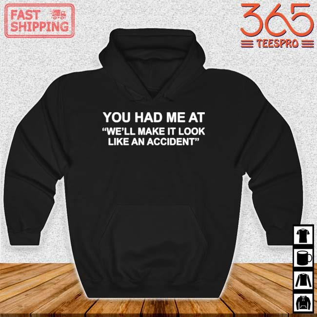 You Had Me At We'll Make It Look Like An Accident Shirt Hoodie den